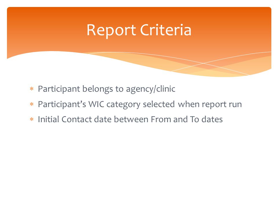  Participant belongs to agency/clinic  Participant's WIC category selected when report run  Initial Contact date between From and To dates Report Criteria
