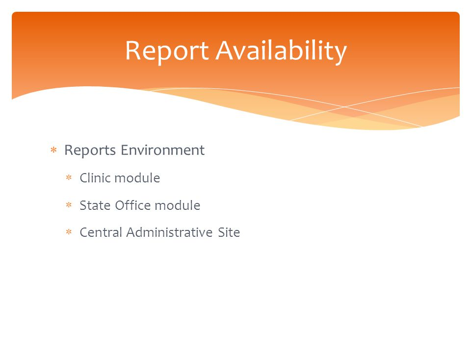  Reports Environment  Clinic module  State Office module  Central Administrative Site Report Availability