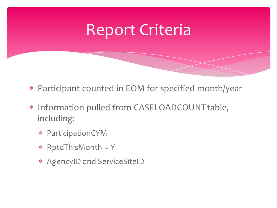  Participant counted in EOM for specified month/year  Information pulled from CASELOADCOUNT table, including:  ParticipationCYM  RptdThisMonth = Y  AgencyID and ServiceSiteID Report Criteria