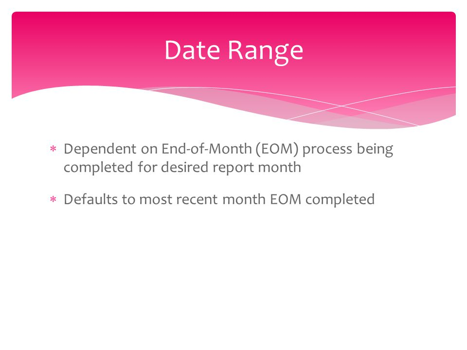  Dependent on End-of-Month (EOM) process being completed for desired report month  Defaults to most recent month EOM completed Date Range
