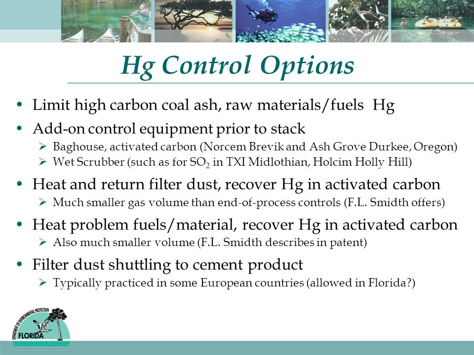 Hg Control Options Limit high carbon coal ash, raw materials/fuels Hg Add-on control equipment prior to stack  Baghouse, activated carbon (Norcem Brevik and Ash Grove Durkee, Oregon)  Wet Scrubber (such as for SO 2 in TXI Midlothian, Holcim Holly Hill) Heat and return filter dust, recover Hg in activated carbon  Much smaller gas volume than end-of-process controls (F.L.