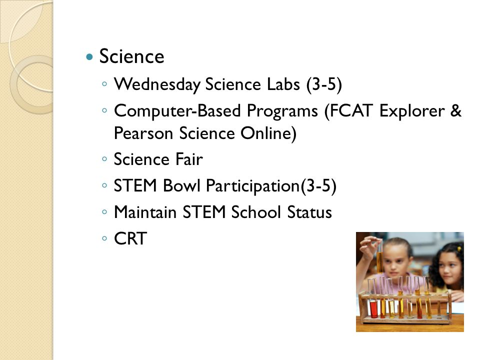 Science ◦ Wednesday Science Labs (3-5) ◦ Computer-Based Programs (FCAT Explorer & Pearson Science Online) ◦ Science Fair ◦ STEM Bowl Participation(3-5) ◦ Maintain STEM School Status ◦ CRT