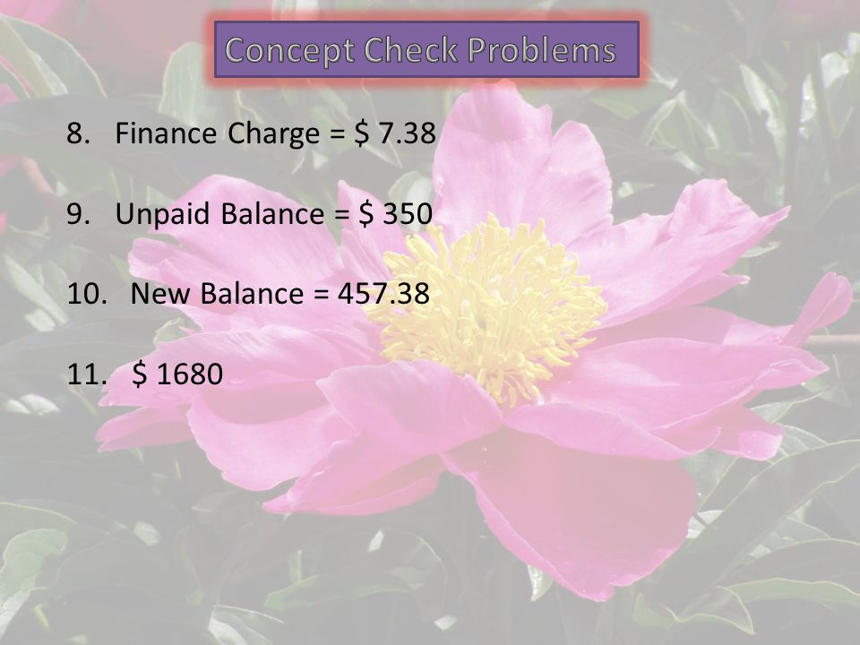 8.Finance Charge = $ 7.38 9.Unpaid Balance = $ 350 10. New Balance = 457.38 11. $ 1680