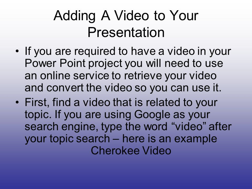 Adding A Video to Your Presentation If you are required to have a video in your Power Point project you will need to use an online service to retrieve your video and convert the video so you can use it.