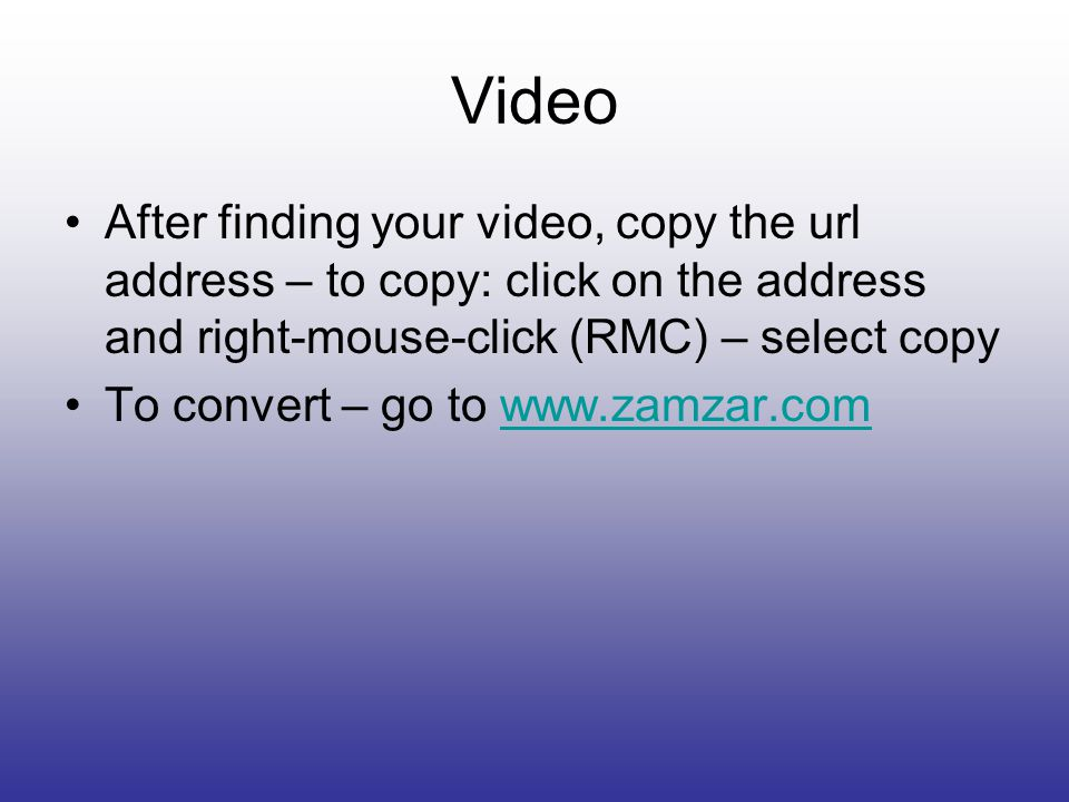 Video After finding your video, copy the url address – to copy: click on the address and right-mouse-click (RMC) – select copy To convert – go to www.zamzar.comwww.zamzar.com