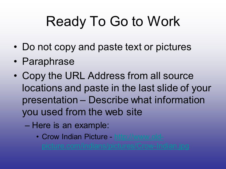 Ready To Go to Work Do not copy and paste text or pictures Paraphrase Copy the URL Address from all source locations and paste in the last slide of your presentation – Describe what information you used from the web site –Here is an example: Crow Indian Picture - http://www.old- picture.com/indians/pictures/Crow-Indian.jpghttp://www.old- picture.com/indians/pictures/Crow-Indian.jpg