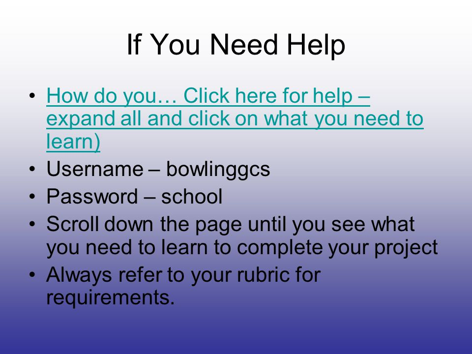 If You Need Help How do you… Click here for help – expand all and click on what you need to learn)How do you… Click here for help – expand all and click on what you need to learn) Username – bowlinggcs Password – school Scroll down the page until you see what you need to learn to complete your project Always refer to your rubric for requirements.