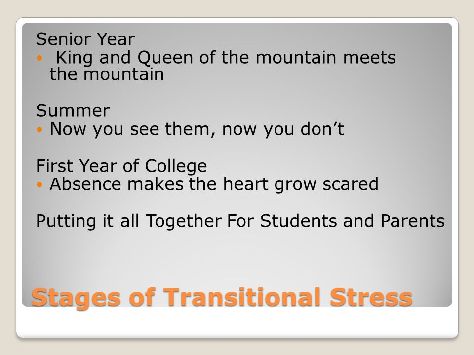 Stages of Transitional Stress Senior Year King and Queen of the mountain meets the mountain Summer Now you see them, now you don't First Year of College Absence makes the heart grow scared Putting it all Together For Students and Parents