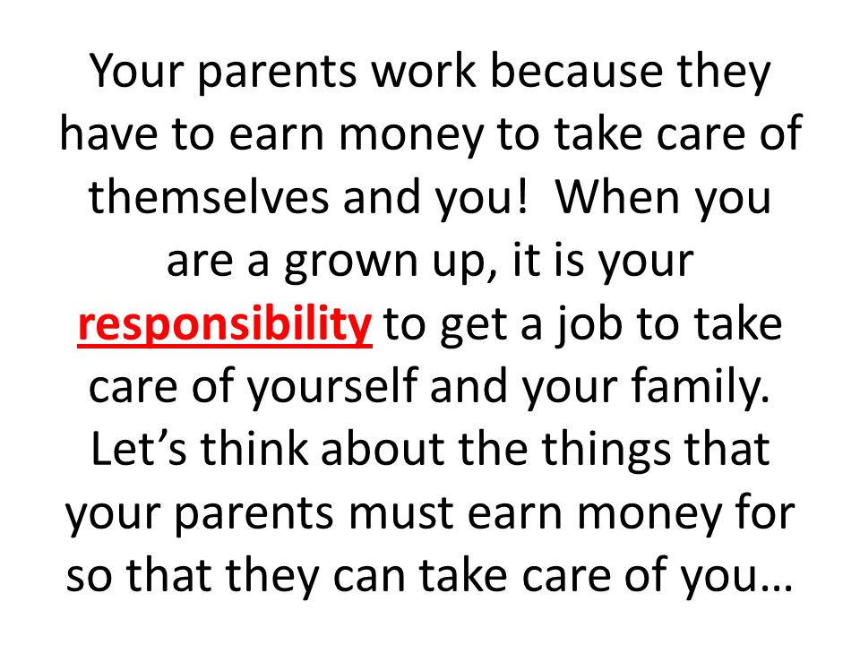 Your parents work because they have to earn money to take care of themselves and you.