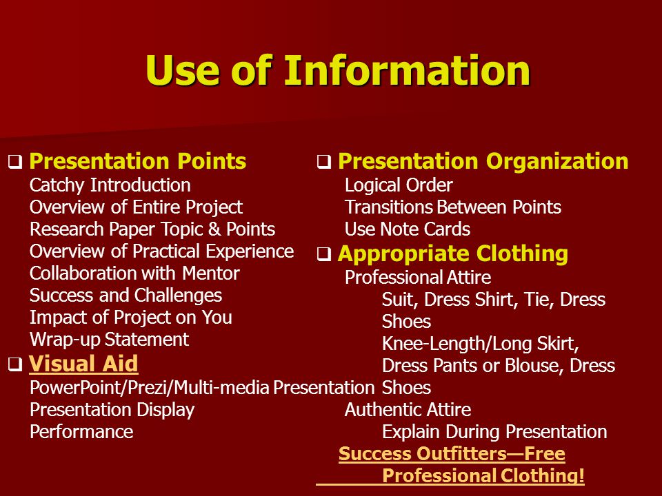 Use of Information  Presentation Points Catchy Introduction Overview of Entire Project Research Paper Topic & Points Overview of Practical Experience Collaboration with Mentor Success and Challenges Impact of Project on You Wrap-up Statement  Visual Aid Visual Aid PowerPoint/Prezi/Multi-media Presentation Presentation Display Performance  Presentation Organization Logical Order Transitions Between Points Use Note Cards  Appropriate Clothing Professional Attire Suit, Dress Shirt, Tie, Dress Shoes Knee-Length/Long Skirt, Dress Pants or Blouse, Dress Shoes Authentic Attire Explain During Presentation Success Outfitters—Free Professional Clothing!Success Outfitters—Free Professional Clothing!
