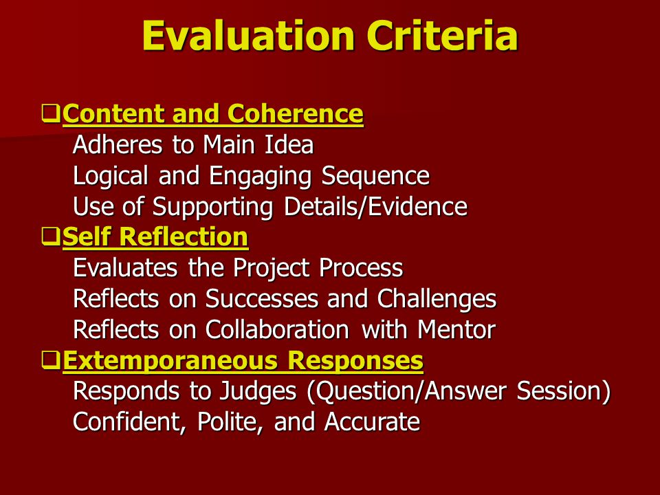 Evaluation Criteria  Content and Coherence Adheres to Main Idea Logical and Engaging Sequence Use of Supporting Details/Evidence  Self Reflection Evaluates the Project Process Reflects on Successes and Challenges Reflects on Collaboration with Mentor  Extemporaneous Responses Responds to Judges (Question/Answer Session) Confident, Polite, and Accurate