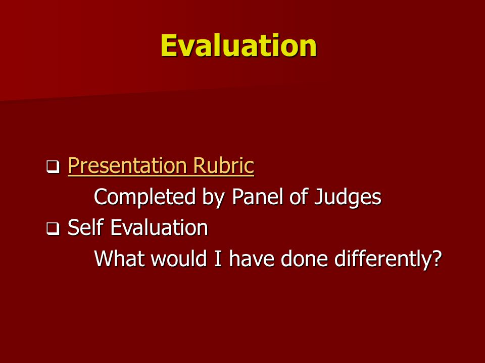 Evaluation  Presentation Rubric Presentation RubricPresentation Rubric Completed by Panel of Judges  Self Evaluation What would I have done differently
