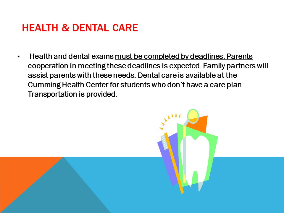 HEALTH & DENTAL CARE  Health and dental exams must be completed by deadlines.