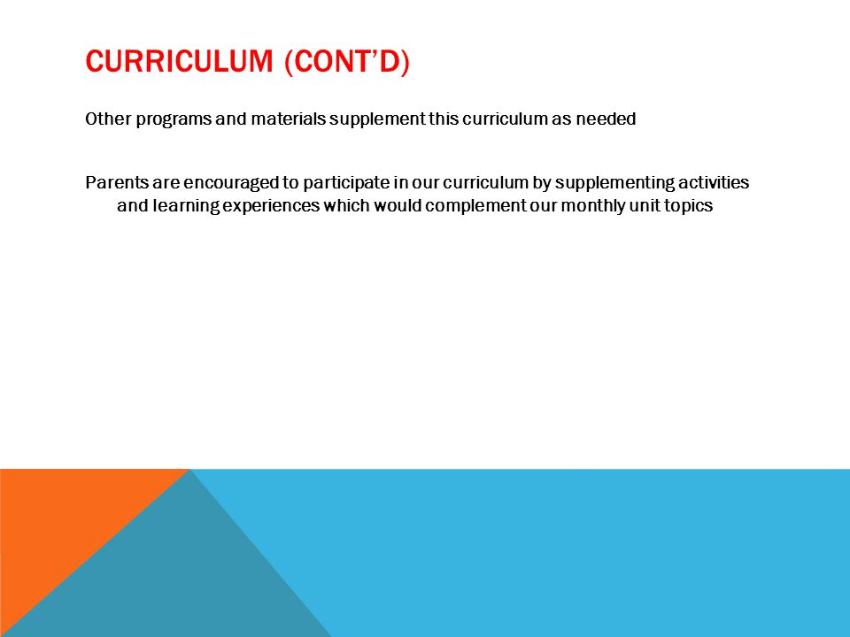 CURRICULUM (CONT'D) Other programs and materials supplement this curriculum as needed Parents are encouraged to participate in our curriculum by supplementing activities and learning experiences which would complement our monthly unit topics