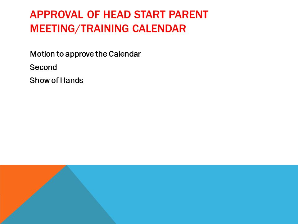 APPROVAL OF HEAD START PARENT MEETING/TRAINING CALENDAR Motion to approve the Calendar Second Show of Hands