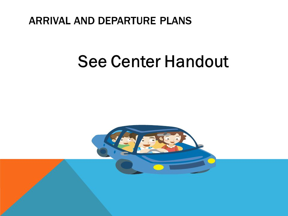 ARRIVAL AND DEPARTURE PLANS See Center Handout