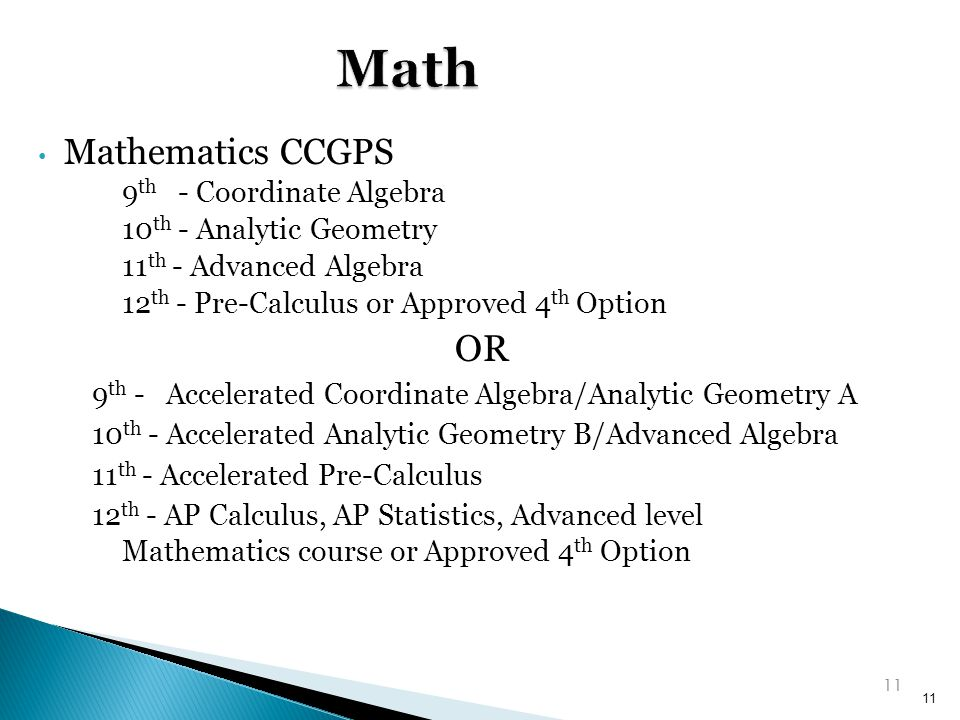 Mathematics CCGPS 9 th - Coordinate Algebra 10 th - Analytic Geometry 11 th - Advanced Algebra 12 th - Pre-Calculus or Approved 4 th Option OR 9 th - Accelerated Coordinate Algebra/Analytic Geometry A 10 th - Accelerated Analytic Geometry B/Advanced Algebra 11 th - Accelerated Pre-Calculus 12 th - AP Calculus, AP Statistics, Advanced level Mathematics course or Approved 4 th Option 11