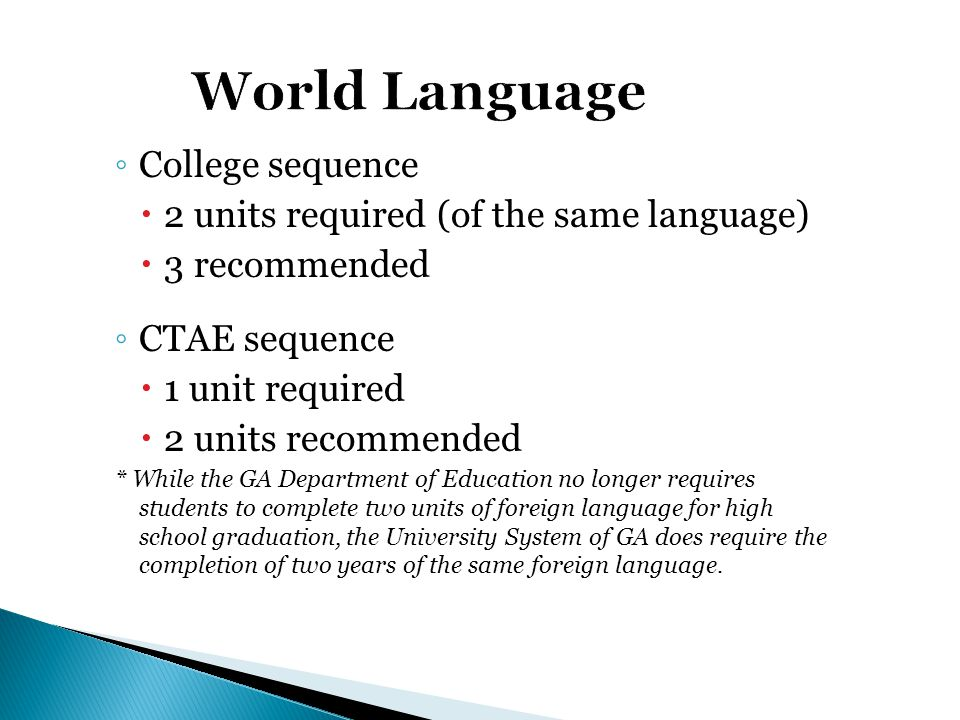◦ College sequence  2 units required (of the same language)  3 recommended ◦ CTAE sequence  1 unit required  2 units recommended * While the GA Department of Education no longer requires students to complete two units of foreign language for high school graduation, the University System of GA does require the completion of two years of the same foreign language.