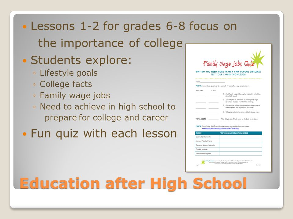 Education after High School Lessons 1-2 for grades 6-8 focus on the importance of college Students explore: ◦Lifestyle goals ◦College facts ◦Family wage jobs ◦Need to achieve in high school to prepare for college and career Fun quiz with each lesson