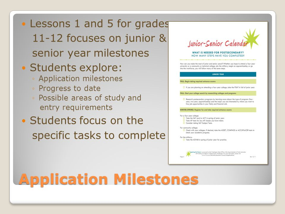 Application Milestones Lessons 1 and 5 for grades 11-12 focuses on junior & senior year milestones Students explore: ◦Application milestones ◦Progress to date ◦Possible areas of study and entry requirements Students focus on the specific tasks to complete