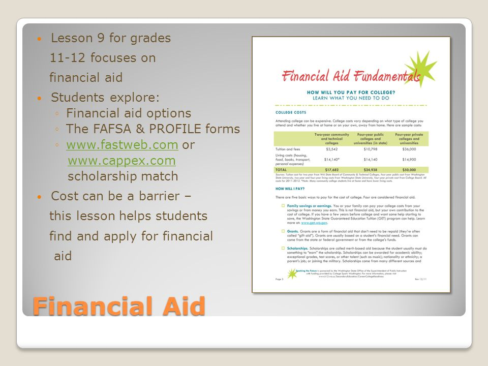 Financial Aid Lesson 9 for grades 11-12 focuses on financial aid Students explore: ◦Financial aid options ◦The FAFSA & PROFILE forms ◦www.fastweb.com orwww.fastweb.com www.cappex.com scholarship match Cost can be a barrier – this lesson helps students find and apply for financial aid