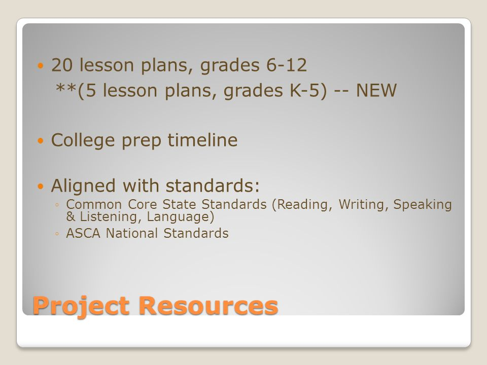 Project Resources 20 lesson plans, grades 6-12 **(5 lesson plans, grades K-5) -- NEW College prep timeline Aligned with standards: ◦Common Core State Standards (Reading, Writing, Speaking & Listening, Language) ◦ASCA National Standards