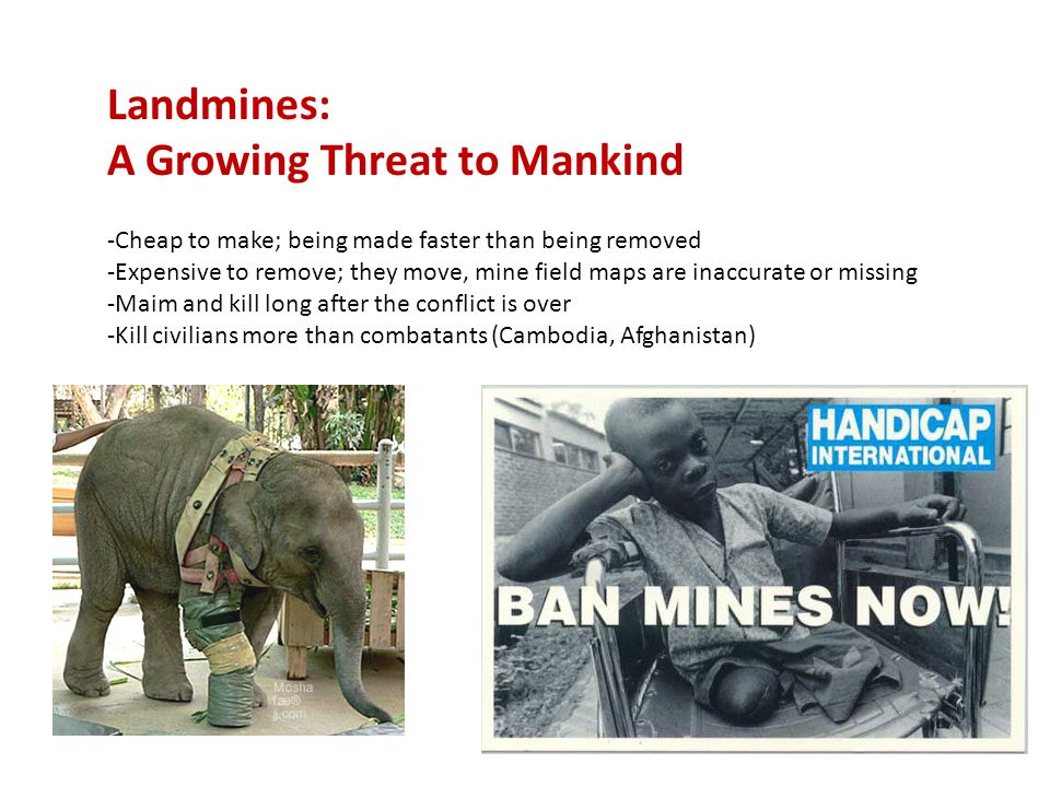 Landmines: A Growing Threat to Mankind -Cheap to make; being made faster than being removed -Expensive to remove; they move, mine field maps are inaccurate or missing -Maim and kill long after the conflict is over -Kill civilians more than combatants (Cambodia, Afghanistan)
