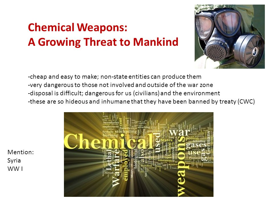 Chemical Weapons: A Growing Threat to Mankind -cheap and easy to make; non-state entities can produce them -very dangerous to those not involved and outside of the war zone -disposal is difficult; dangerous for us (civilians) and the environment -these are so hideous and inhumane that they have been banned by treaty (CWC) Mention: Syria WW I