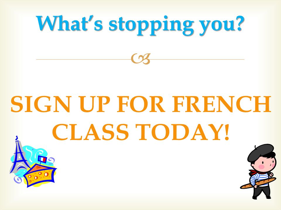  SIGN UP FOR FRENCH CLASS TODAY! What's stopping you