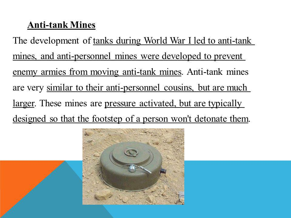 Anti-tank Mines The development of tanks during World War I led to anti-tank mines, and anti-personnel mines were developed to prevent enemy armies from moving anti-tank mines.