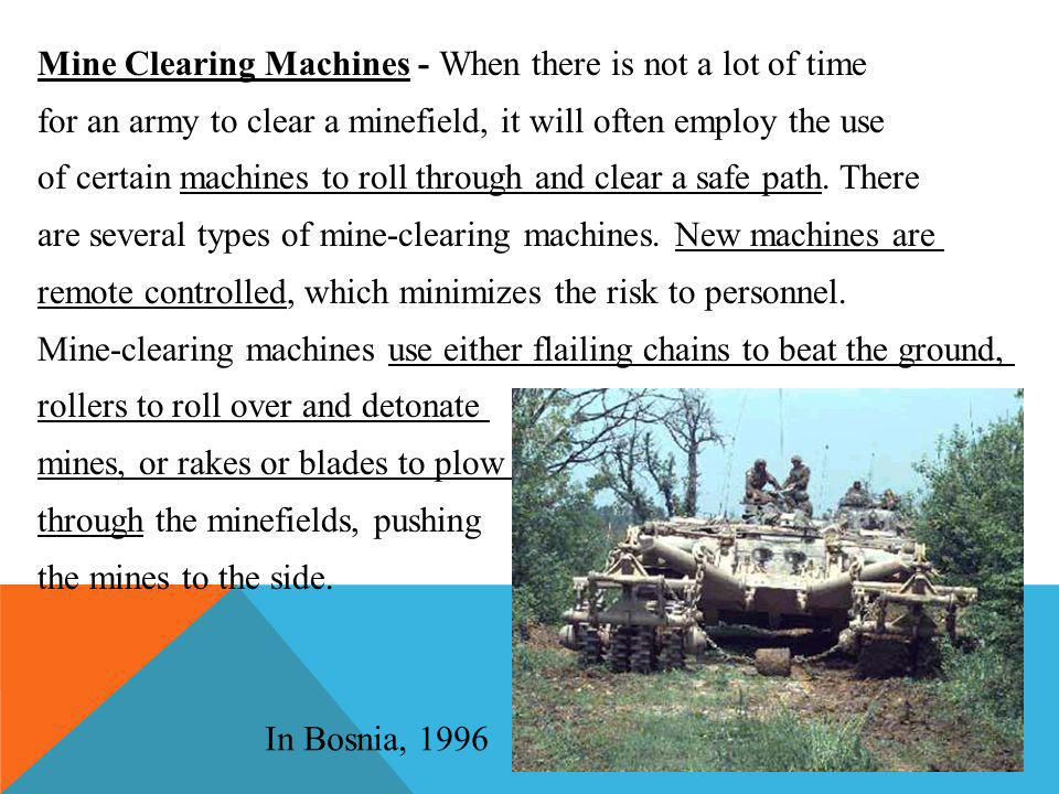 Mine Clearing Machines - When there is not a lot of time for an army to clear a minefield, it will often employ the use of certain machines to roll through and clear a safe path.