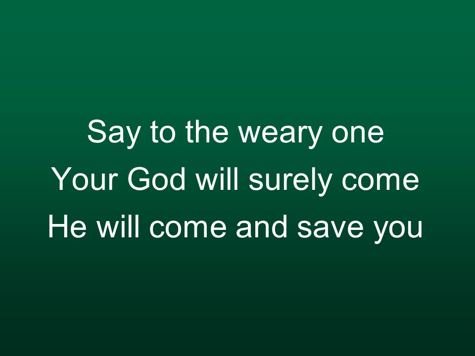 Say to the weary one Your God will surely come He will come and save you