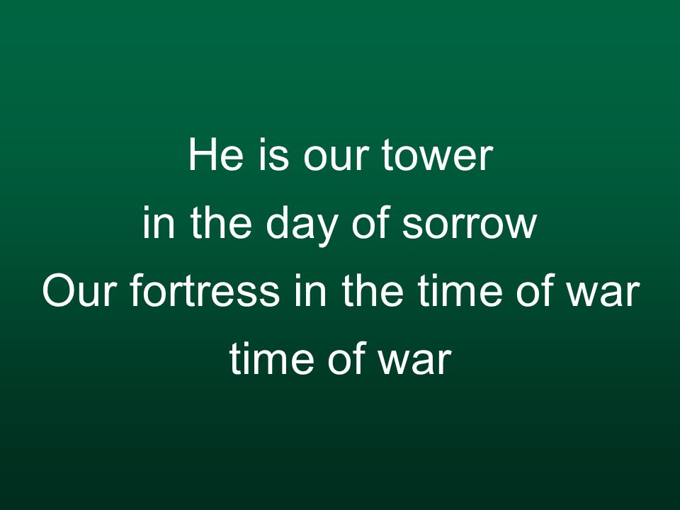 He is our tower in the day of sorrow Our fortress in the time of war time of war