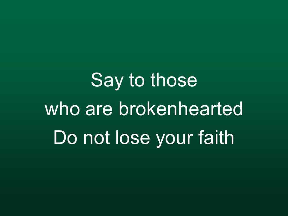 Say to those who are brokenhearted Do not lose your faith