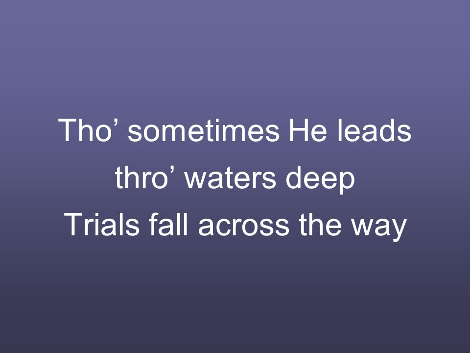 Tho' sometimes He leads thro' waters deep Trials fall across the way