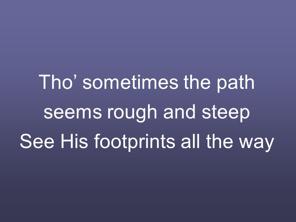 Tho' sometimes the path seems rough and steep See His footprints all the way