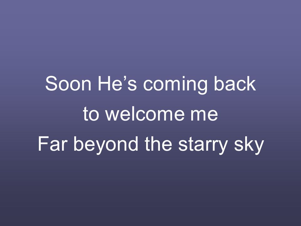 Soon He's coming back to welcome me Far beyond the starry sky