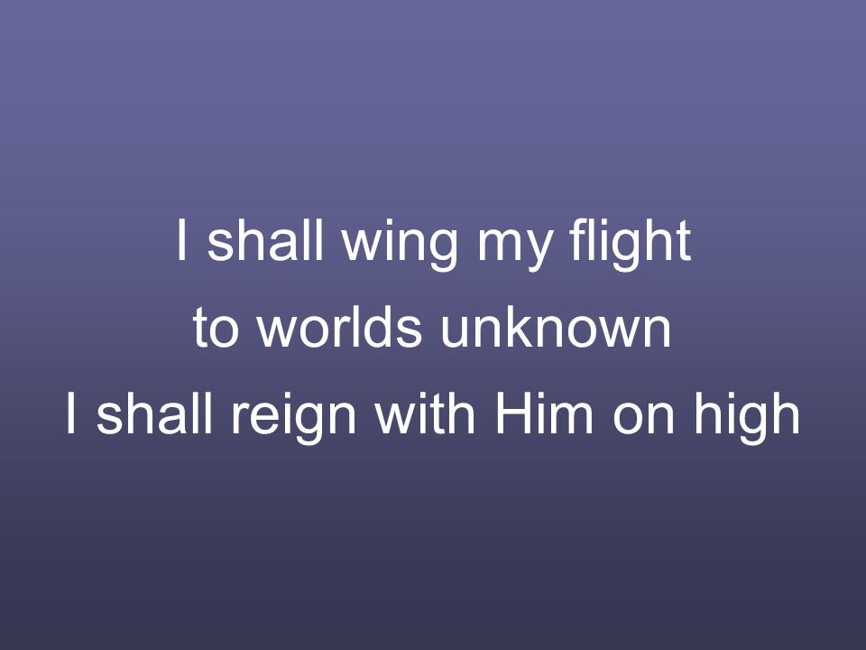 I shall wing my flight to worlds unknown I shall reign with Him on high