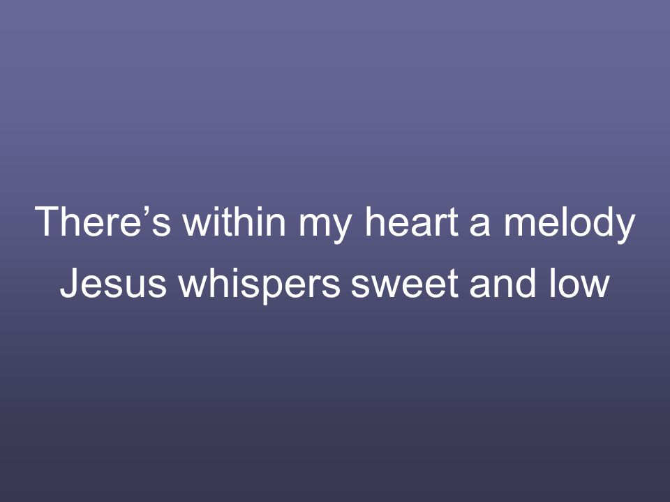 There's within my heart a melody Jesus whispers sweet and low