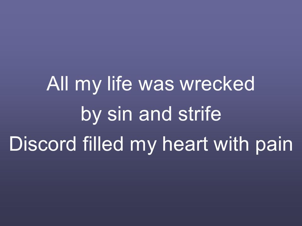 All my life was wrecked by sin and strife Discord filled my heart with pain