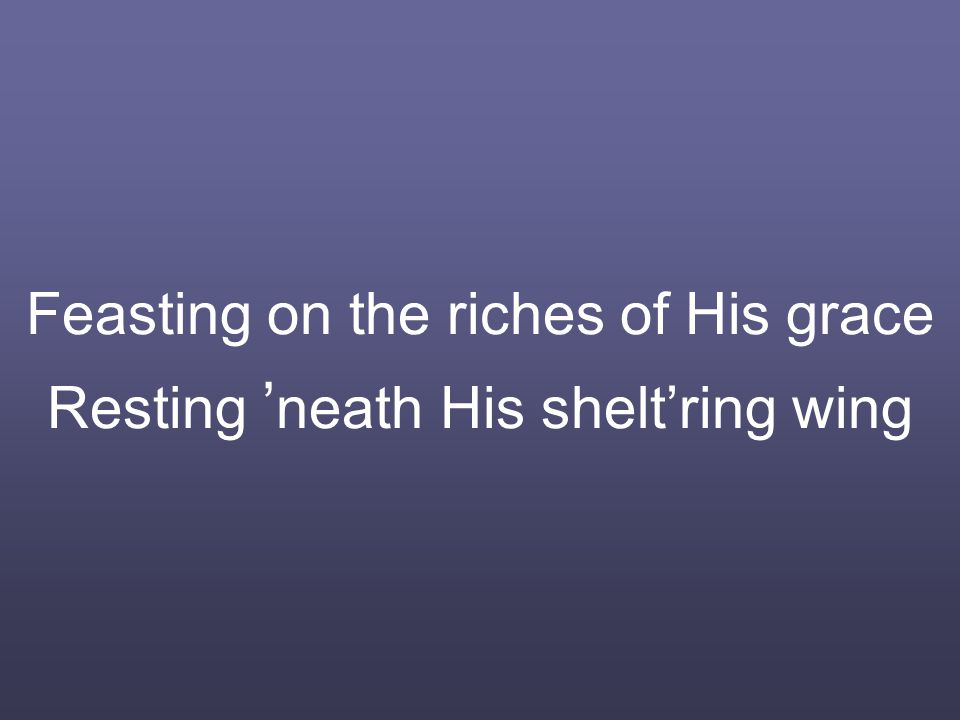 Feasting on the riches of His grace Resting ' neath His shelt'ring wing