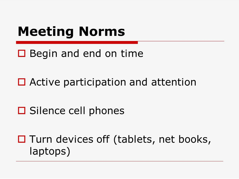 Meeting Norms  Begin and end on time  Active participation and attention  Silence cell phones  Turn devices off (tablets, net books, laptops)