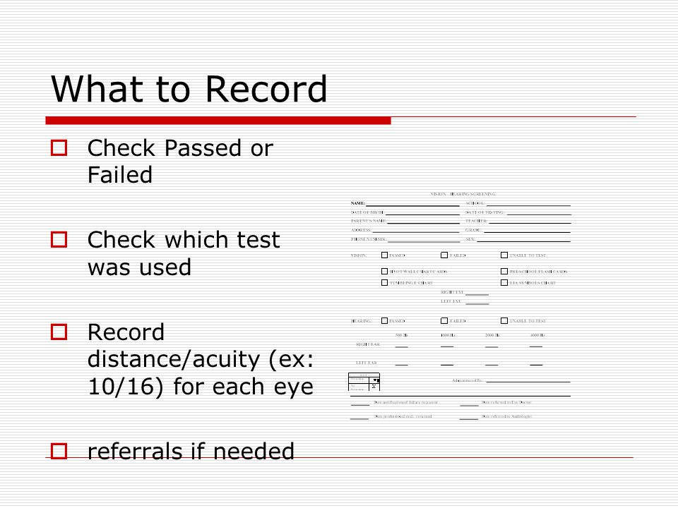 What to Record  Check Passed or Failed  Check which test was used  Record distance/acuity (ex: 10/16) for each eye  referrals if needed