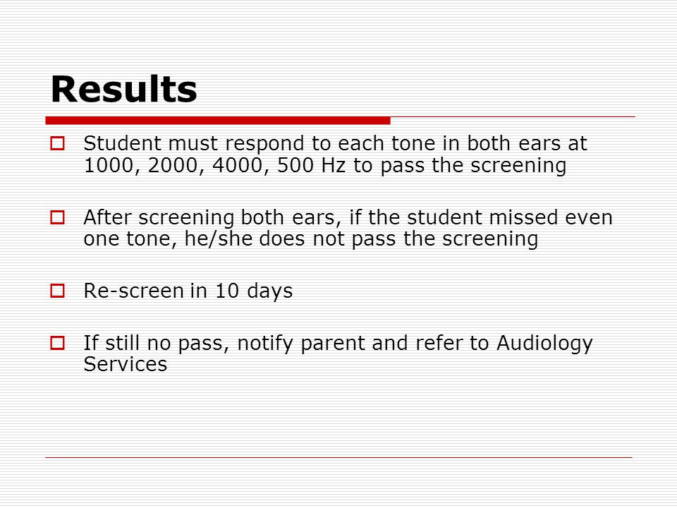 Results  Student must respond to each tone in both ears at 1000, 2000, 4000, 500 Hz to pass the screening  After screening both ears, if the student missed even one tone, he/she does not pass the screening  Re-screen in 10 days  If still no pass, notify parent and refer to Audiology Services
