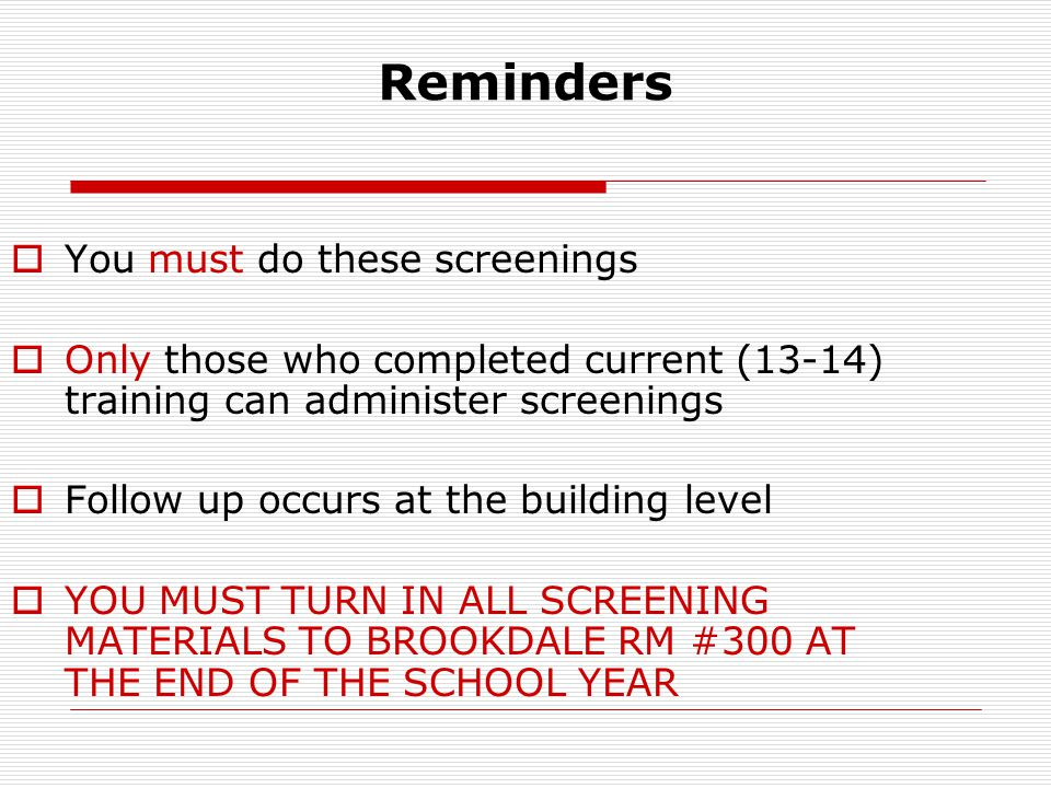 Reminders  You must do these screenings  Only those who completed current (13-14) training can administer screenings  Follow up occurs at the building level  YOU MUST TURN IN ALL SCREENING MATERIALS TO BROOKDALE RM #300 AT THE END OF THE SCHOOL YEAR