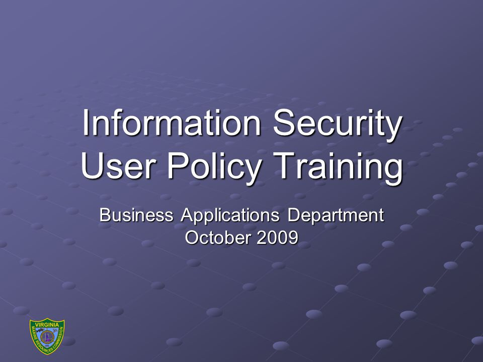 Information Security User Policy Training Business Applications Department October 2009