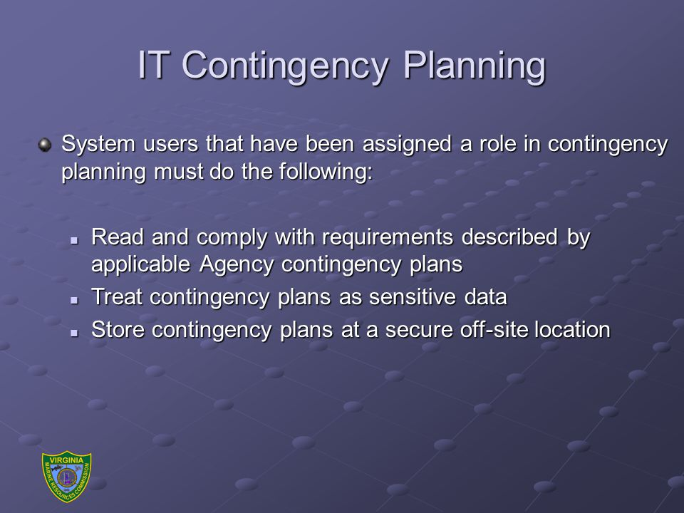 IT Contingency Planning System users that have been assigned a role in contingency planning must do the following: Read and comply with requirements described by applicable Agency contingency plans Read and comply with requirements described by applicable Agency contingency plans Treat contingency plans as sensitive data Treat contingency plans as sensitive data Store contingency plans at a secure off-site location Store contingency plans at a secure off-site location