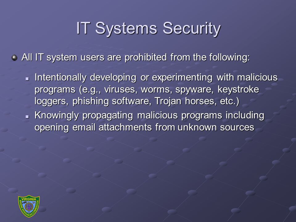 IT Systems Security All IT system users are prohibited from the following: Intentionally developing or experimenting with malicious programs (e.g., viruses, worms, spyware, keystroke loggers, phishing software, Trojan horses, etc.) Intentionally developing or experimenting with malicious programs (e.g., viruses, worms, spyware, keystroke loggers, phishing software, Trojan horses, etc.) Knowingly propagating malicious programs including opening email attachments from unknown sources Knowingly propagating malicious programs including opening email attachments from unknown sources