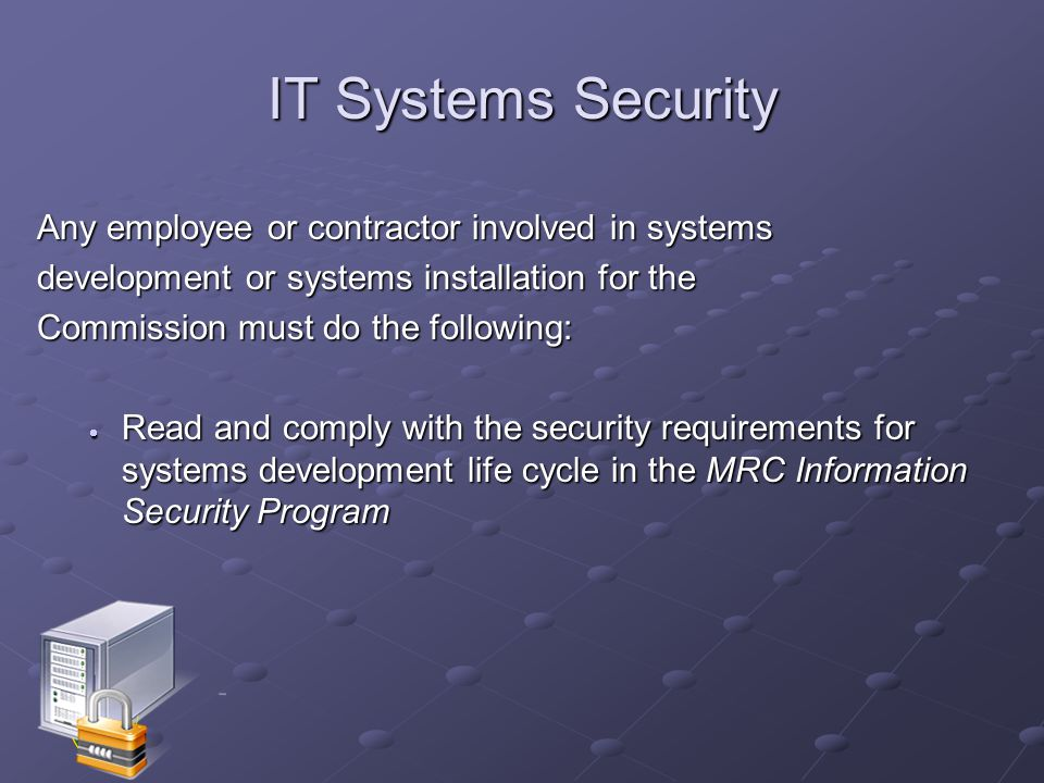 IT Systems Security Any employee or contractor involved in systems development or systems installation for the Commission must do the following:  Read and comply with the security requirements for systems development life cycle in the MRC Information Security Program