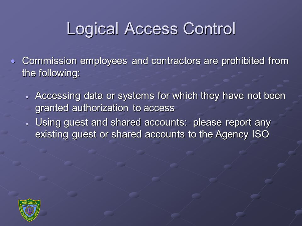 Logical Access Control  Commission employees and contractors are prohibited from the following:  Accessing data or systems for which they have not been granted authorization to access  Using guest and shared accounts: please report any existing guest or shared accounts to the Agency ISO